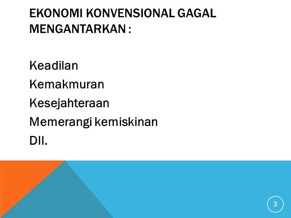 EKONOMI KONVENSIONAL GAGAL MENGANTARKAN : Keadilan Kemakmuran Kesejahteraan Memerangi kemiskinan Dll. 3