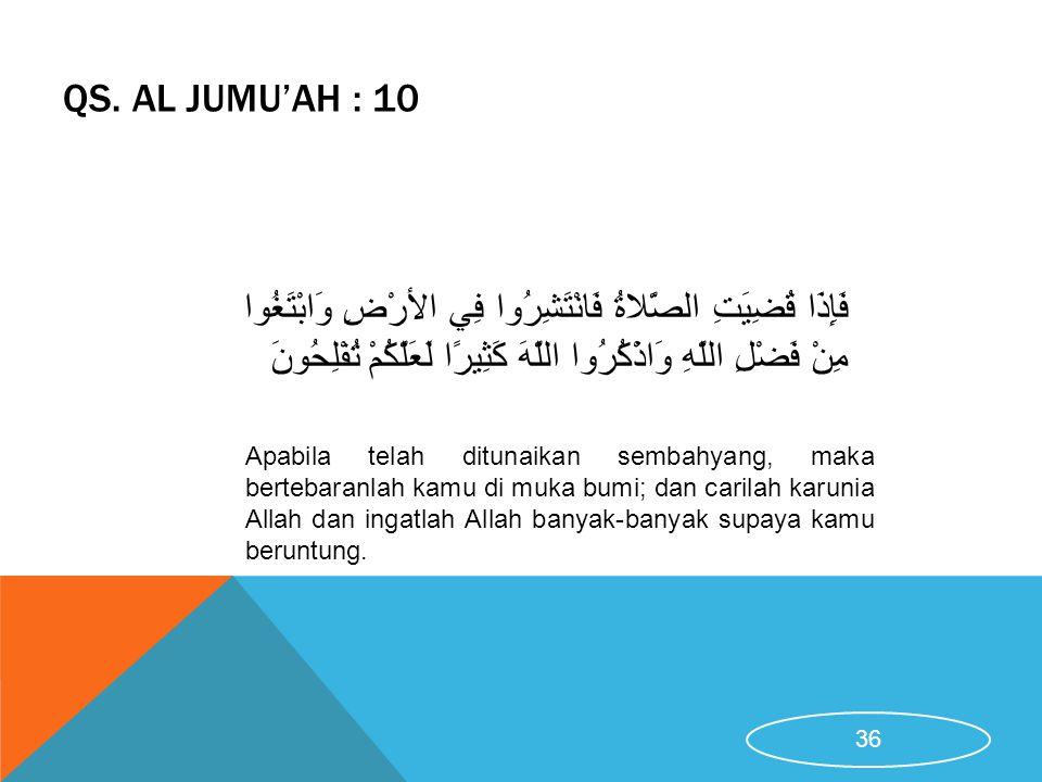 QS. AL JUMU'AH : 10 Apabila telah ditunaikan sembahyang, maka bertebaranlah kamu di muka bumi; dan carilah karunia Allah dan ingatlah Allah banyak-ban