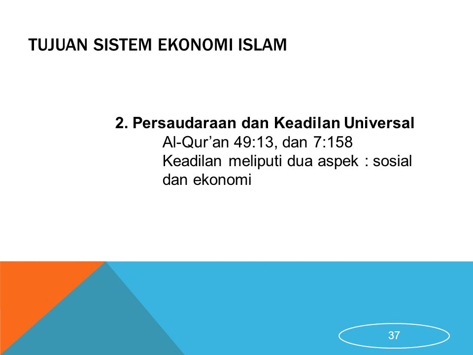 TUJUAN SISTEM EKONOMI ISLAM 2. Persaudaraan dan Keadilan Universal Al-Qur'an 49:13, dan 7:158 Keadilan meliputi dua aspek : sosial dan ekonomi 37