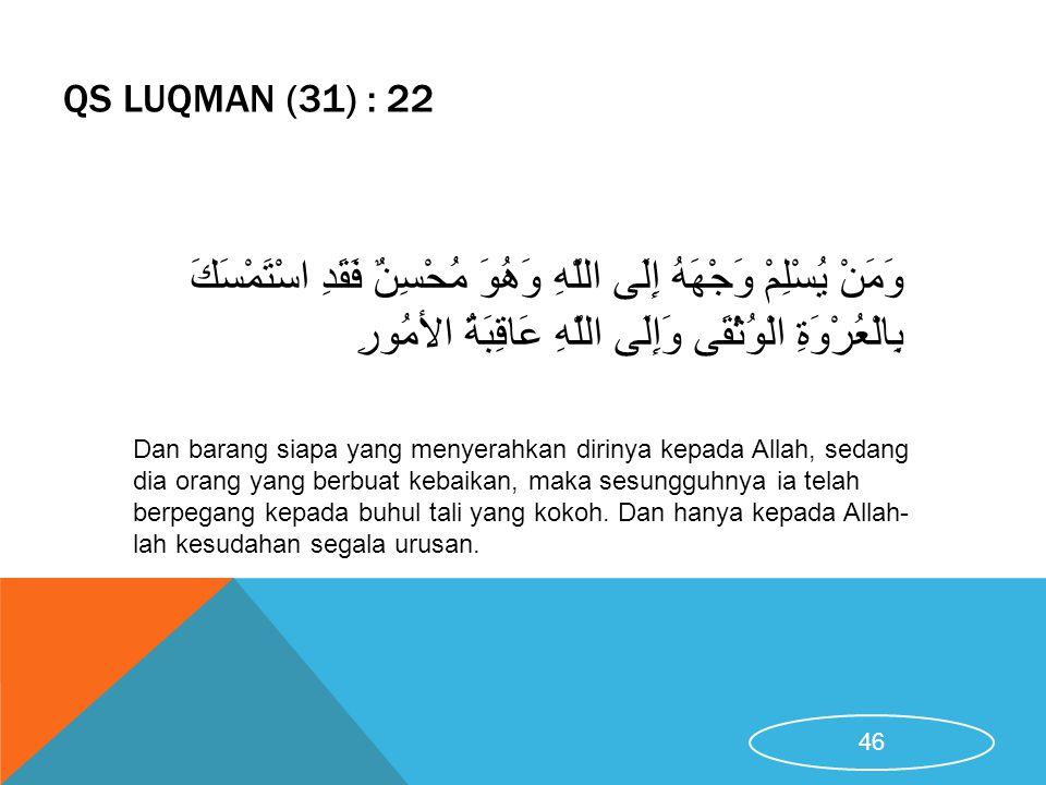 QS LUQMAN (31) : 22 Dan barang siapa yang menyerahkan dirinya kepada Allah, sedang dia orang yang berbuat kebaikan, maka sesungguhnya ia telah berpega