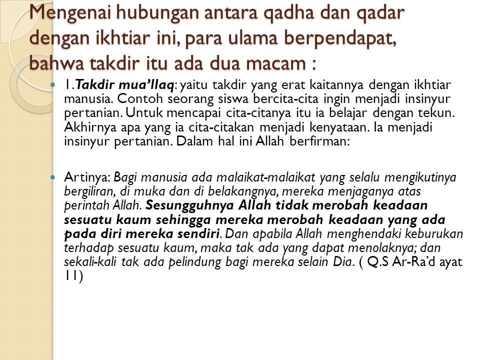 Mengenai hubungan antara qadha dan qadar dengan ikhtiar ini, para ulama berpendapat, bahwa takdir itu ada dua macam : 1.Takdir mua'llaq: yaitu takdir