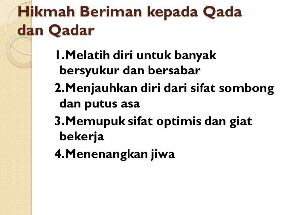 Hikmah Beriman kepada Qada dan Qadar 1.Melatih diri untuk banyak bersyukur dan bersabar 2.Menjauhkan diri dari sifat sombong dan putus asa 3.Memupuk s