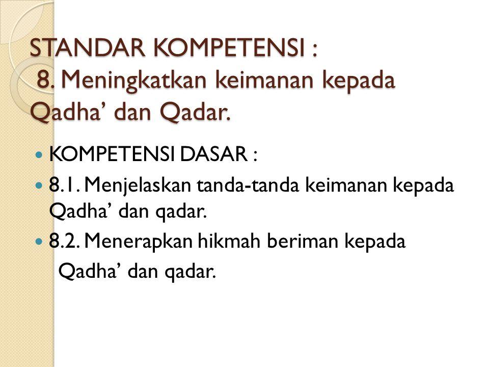 STANDAR KOMPETENSI : 8. Meningkatkan keimanan kepada Qadha' dan Qadar. KOMPETENSI DASAR : 8.1. Menjelaskan tanda-tanda keimanan kepada Qadha' dan qada