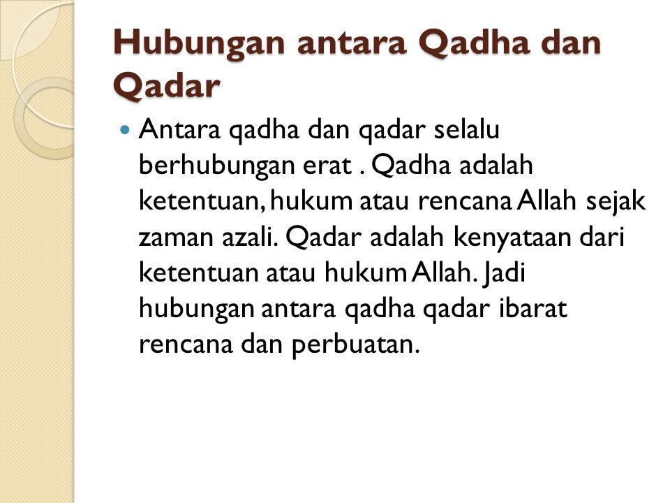 Hubungan antara Qadha dan Qadar Antara qadha dan qadar selalu berhubungan erat. Qadha adalah ketentuan, hukum atau rencana Allah sejak zaman azali. Qa
