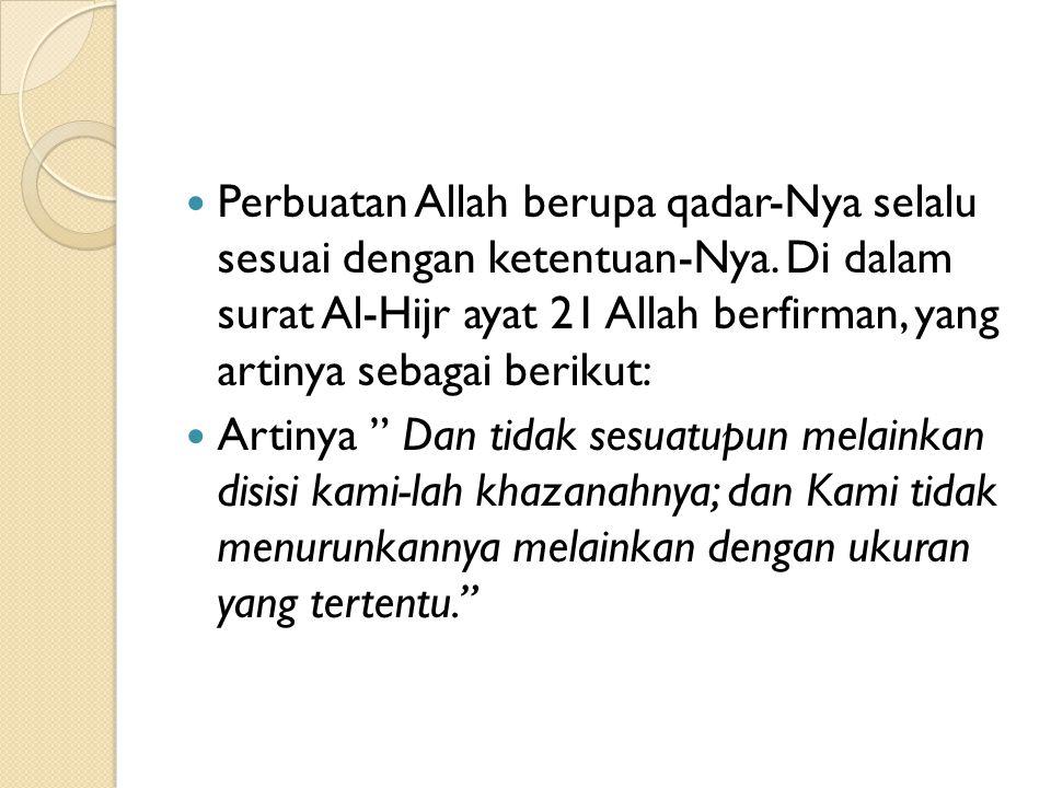 Perbuatan Allah berupa qadar-Nya selalu sesuai dengan ketentuan-Nya. Di dalam surat Al-Hijr ayat 21 Allah berfirman, yang artinya sebagai berikut: Art