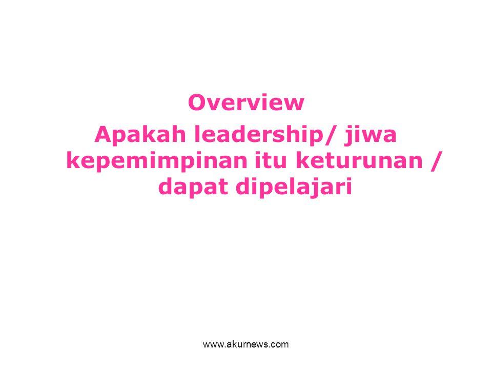 Overview Apakah leadership/ jiwa kepemimpinan itu keturunan / dapat dipelajari www.akurnews.com