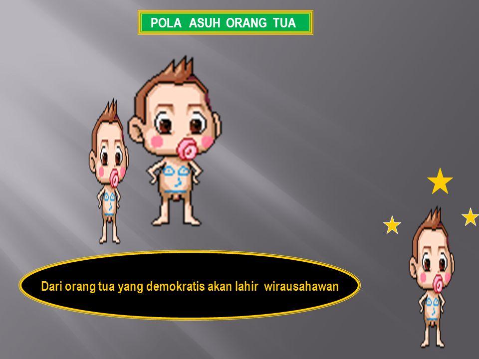 Dari orang tua yang demokratis akan lahir wirausahawan POLA ASUH ORANG TUA