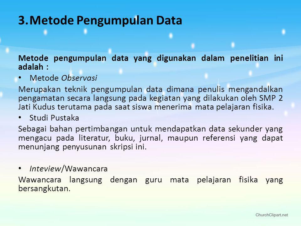 3.Metode Pengumpulan Data Metode pengumpulan data yang digunakan dalam penelitian ini adalah : Metode Observasi Merupakan teknik pengumpulan data dimana penulis mengandalkan pengamatan secara langsung pada kegiatan yang dilakukan oleh SMP 2 Jati Kudus terutama pada saat siswa menerima mata pelajaran fisika.
