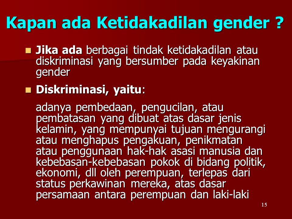 15 Kapan ada Ketidakadilan gender ? Jika ada berbagai tindak ketidakadilan atau diskriminasi yang bersumber pada keyakinan gender Jika ada berbagai ti
