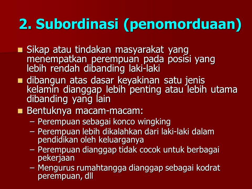 2. Subordinasi (penomorduaan) Sikap atau tindakan masyarakat yang menempatkan perempuan pada posisi yang lebih rendah dibanding laki-laki Sikap atau t