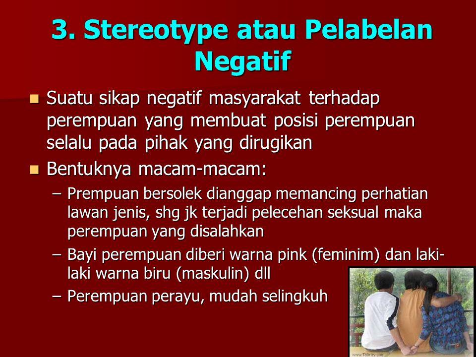 3. Stereotype atau Pelabelan Negatif Suatu sikap negatif masyarakat terhadap perempuan yang membuat posisi perempuan selalu pada pihak yang dirugikan