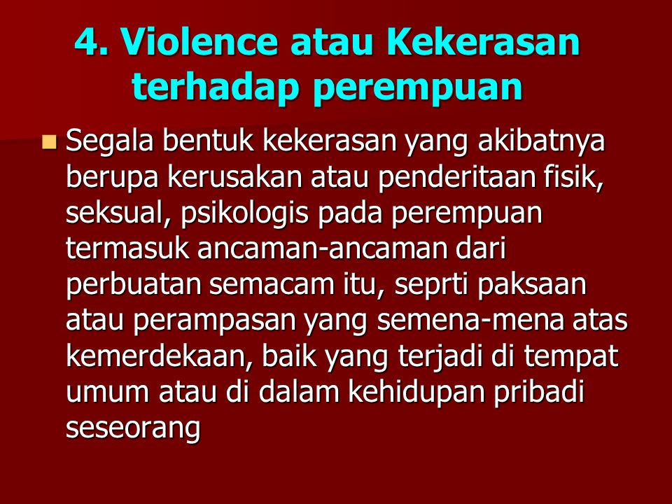 4. Violence atau Kekerasan terhadap perempuan Segala bentuk kekerasan yang akibatnya berupa kerusakan atau penderitaan fisik, seksual, psikologis pada