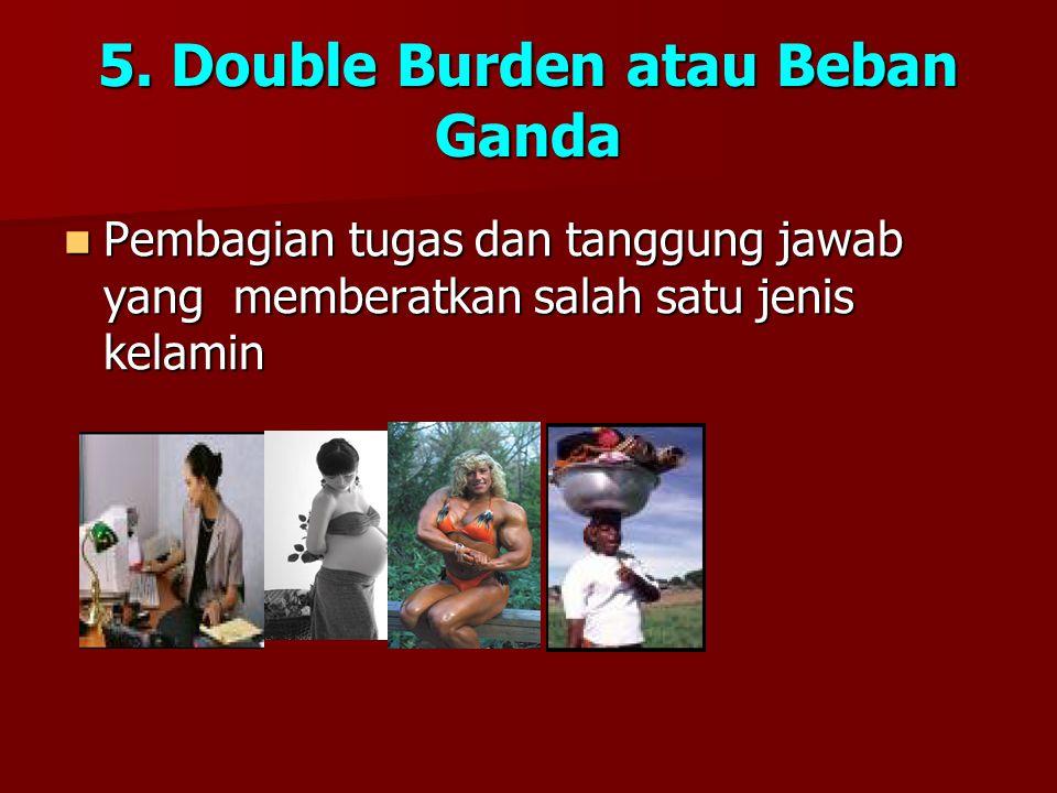 5. Double Burden atau Beban Ganda Pembagian tugas dan tanggung jawab yang memberatkan salah satu jenis kelamin Pembagian tugas dan tanggung jawab yang