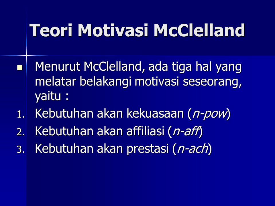 Teori Motivasi McClelland Menurut McClelland, ada tiga hal yang melatar belakangi motivasi seseorang, yaitu : Menurut McClelland, ada tiga hal yang me