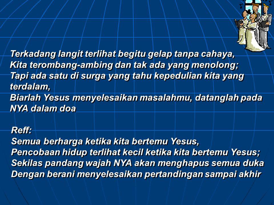 KETIKA KITA BERTEMU YESUS Seringkali waktu terasa panjang, pencobaan susah dipikul, Kita tergoda untuk mengeluh, dan putus asa Tapi Kristus akan segera muncul untuk mendapatkan mempelai-NYA Semua air mata akan berakhir di hari abadi TUHAN.