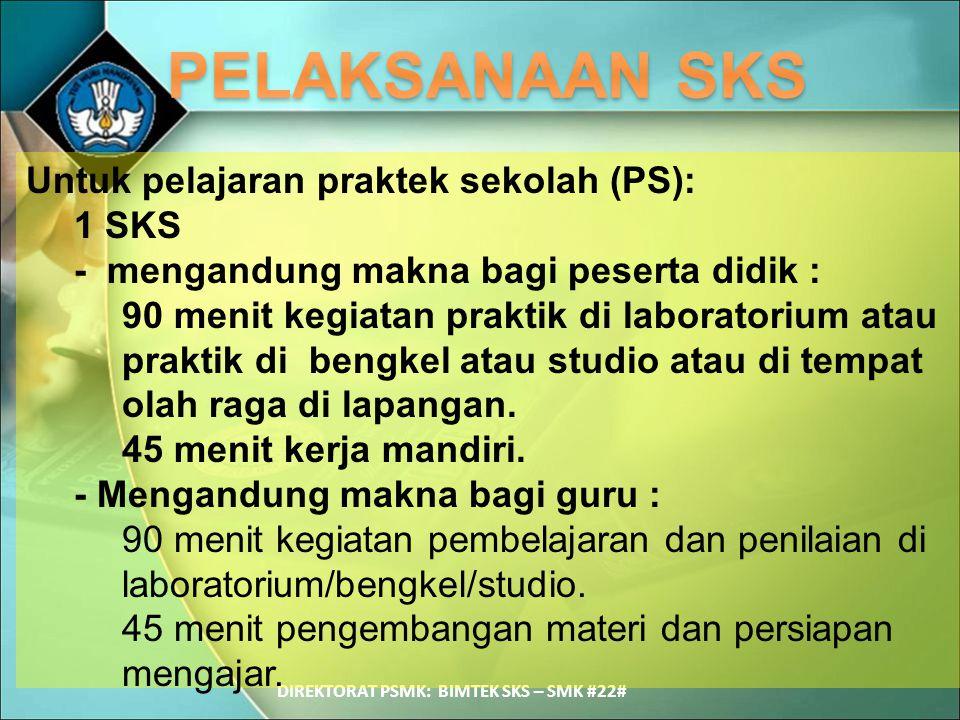 DIREKTORAT PSMK: BIMTEK SKS – SMK #22# Untuk pelajaran praktek sekolah (PS): 1 SKS - mengandung makna bagi peserta didik : 90 menit kegiatan praktik d