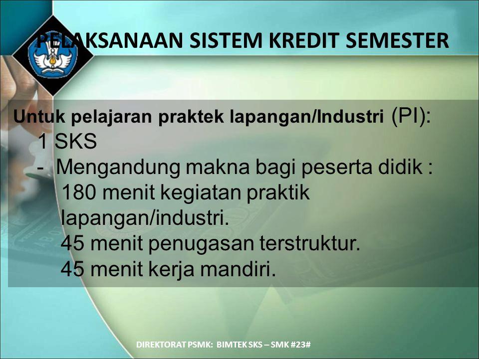 PELAKSANAAN SISTEM KREDIT SEMESTER DIREKTORAT PSMK: BIMTEK SKS – SMK #23# Untuk pelajaran praktek lapangan/Industri (PI): 1 SKS - Mengandung makna bag