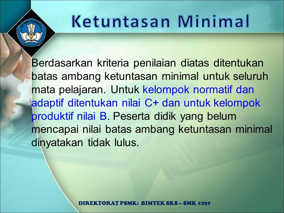 DIREKTORAT PSMK: BIMTEK SKS – SMK #29# Berdasarkan kriteria penilaian diatas ditentukan batas ambang ketuntasan minimal untuk seluruh mata pelajaran.
