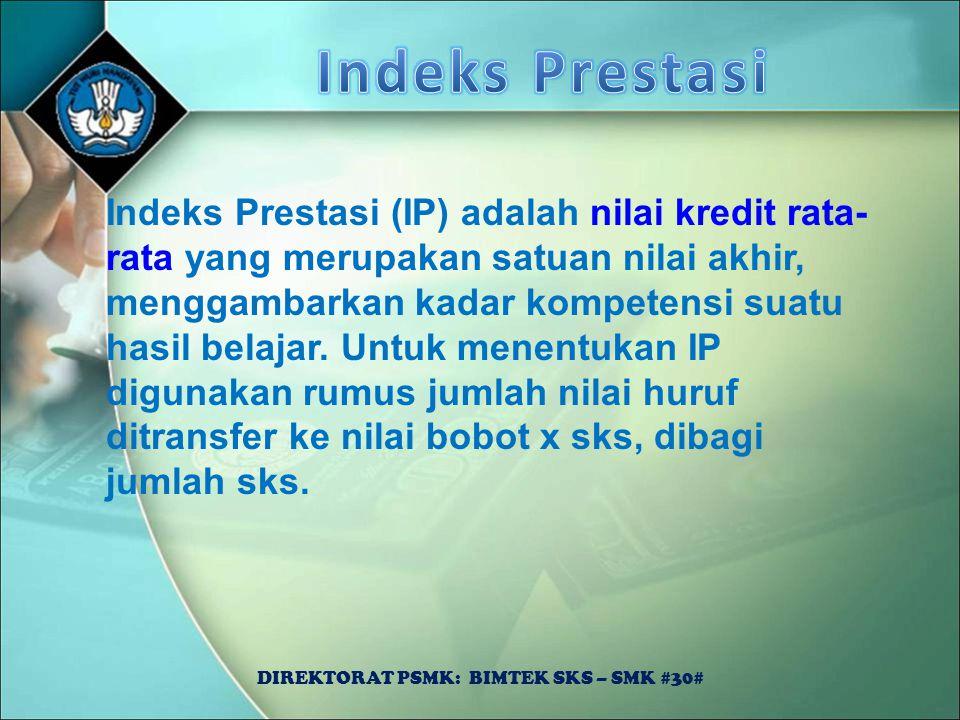 DIREKTORAT PSMK: BIMTEK SKS – SMK #30# Indeks Prestasi (IP) adalah nilai kredit rata- rata yang merupakan satuan nilai akhir, menggambarkan kadar komp
