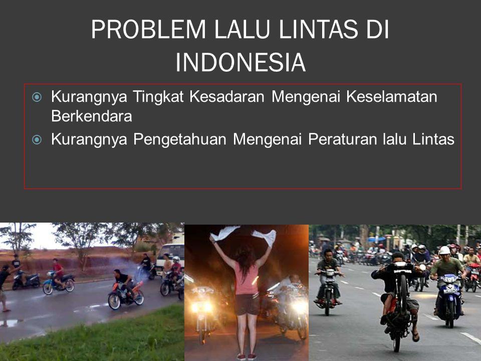 PROBLEM LALU LINTAS DI INDONESIA  Kurangnya Tingkat Kesadaran Mengenai Keselamatan Berkendara  Kurangnya Pengetahuan Mengenai Peraturan lalu Lintas
