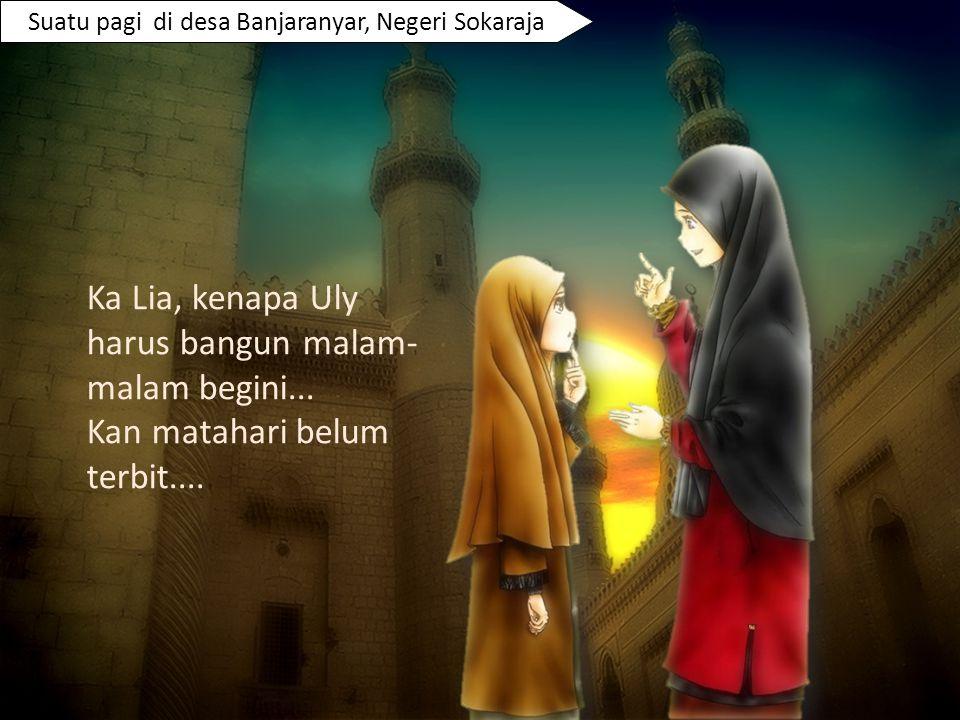 Suatu pagi di desa Banjaranyar, Negeri Sokaraja Ka Lia, kenapa Uly harus bangun malam- malam begini... Kan matahari belum terbit....