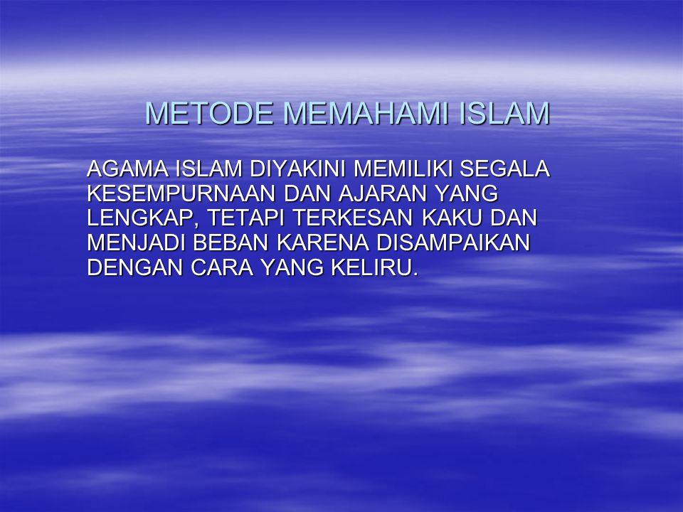 METODE MEMAHAMI ISLAM AGAMA ISLAM DIYAKINI MEMILIKI SEGALA KESEMPURNAAN DAN AJARAN YANG LENGKAP, TETAPI TERKESAN KAKU DAN MENJADI BEBAN KARENA DISAMPA