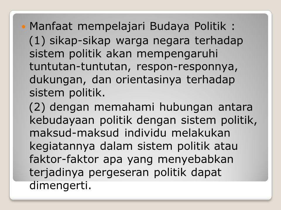 Manfaat mempelajari Budaya Politik : (1) sikap-sikap warga negara terhadap sistem politik akan mempengaruhi tuntutan-tuntutan, respon-responnya, dukun