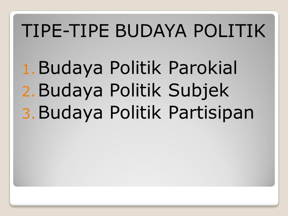 TIPE-TIPE BUDAYA POLITIK 1. Budaya Politik Parokial 2. Budaya Politik Subjek 3. Budaya Politik Partisipan