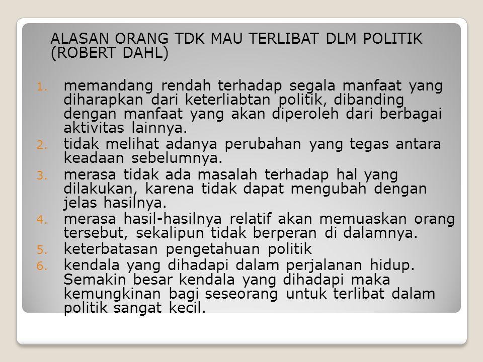 ALASAN ORANG TDK MAU TERLIBAT DLM POLITIK (ROBERT DAHL) 1. memandang rendah terhadap segala manfaat yang diharapkan dari keterliabtan politik, dibandi