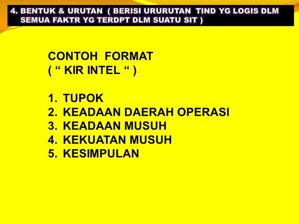 """CONTOH FORMAT ( """" KIR INTEL """" ) 1.TUPOK 2.KEADAAN DAERAH OPERASI 3.KEADAAN MUSUH 4.KEKUATAN MUSUH 5.KESIMPULAN"""