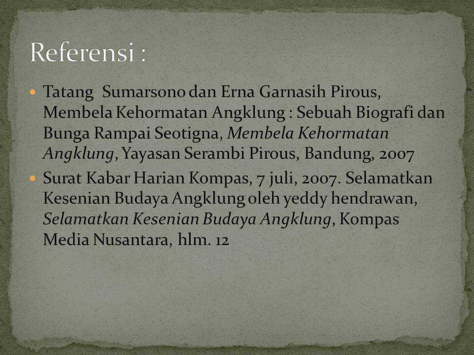 Tatang Sumarsono dan Erna Garnasih Pirous, Membela Kehormatan Angklung : Sebuah Biografi dan Bunga Rampai Seotigna, Membela Kehormatan Angklung, Yayasan Serambi Pirous, Bandung, 2007 Surat Kabar Harian Kompas, 7 juli, 2007.