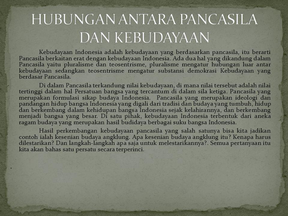 Kebudayaan Indonesia adalah kebudayaan yang berdasarkan pancasila, itu berarti Pancasila berkaitan erat dengan kebudayaan Indonesia.