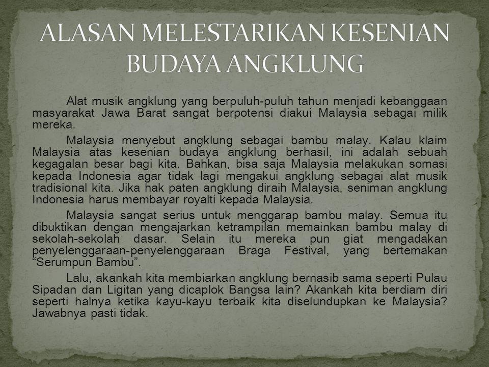 Alat musik angklung yang berpuluh-puluh tahun menjadi kebanggaan masyarakat Jawa Barat sangat berpotensi diakui Malaysia sebagai milik mereka.
