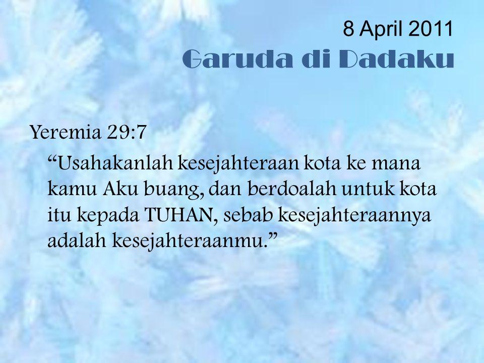 8 April 2011 Garuda di Dadaku Yeremia 29:7 Usahakanlah kesejahteraan kota ke mana kamu Aku buang, dan berdoalah untuk kota itu kepada TUHAN, sebab kesejahteraannya adalah kesejahteraanmu.