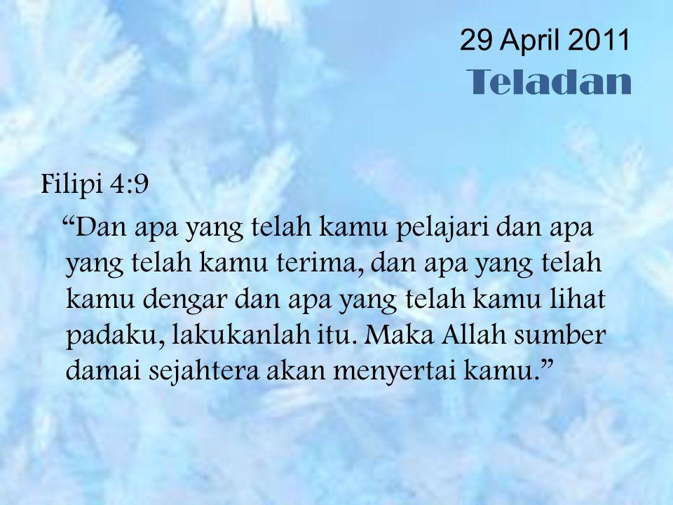 29 April 2011 Teladan Filipi 4:9 Dan apa yang telah kamu pelajari dan apa yang telah kamu terima, dan apa yang telah kamu dengar dan apa yang telah kamu lihat padaku, lakukanlah itu.
