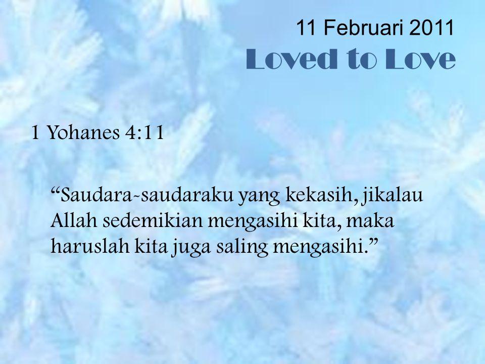 11 Februari 2011 Loved to Love 1 Yohanes 4:11 Saudara-saudaraku yang kekasih, jikalau Allah sedemikian mengasihi kita, maka haruslah kita juga saling mengasihi.