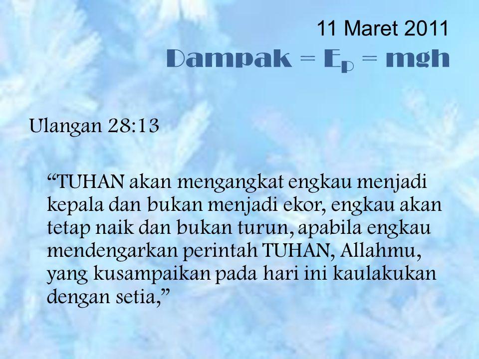 11 Maret 2011 Dampak = E P = mgh Ulangan 28:13 TUHAN akan mengangkat engkau menjadi kepala dan bukan menjadi ekor, engkau akan tetap naik dan bukan turun, apabila engkau mendengarkan perintah TUHAN, Allahmu, yang kusampaikan pada hari ini kaulakukan dengan setia,