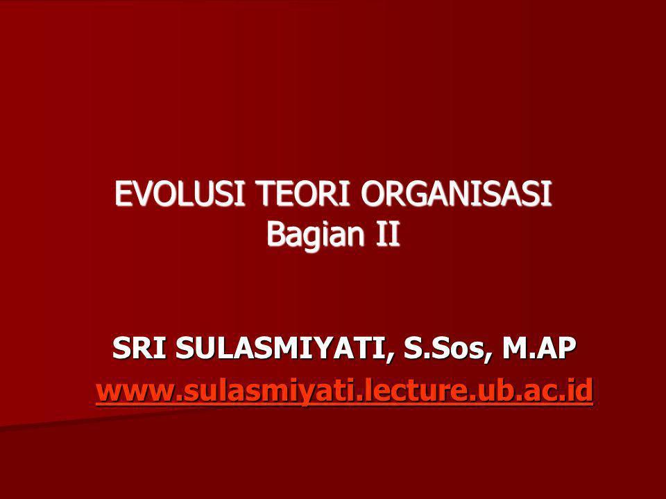SRI SULASMIYATI, S.Sos, M.AP www.sulasmiyati.lecture.ub.ac.id EVOLUSI TEORI ORGANISASI Bagian II