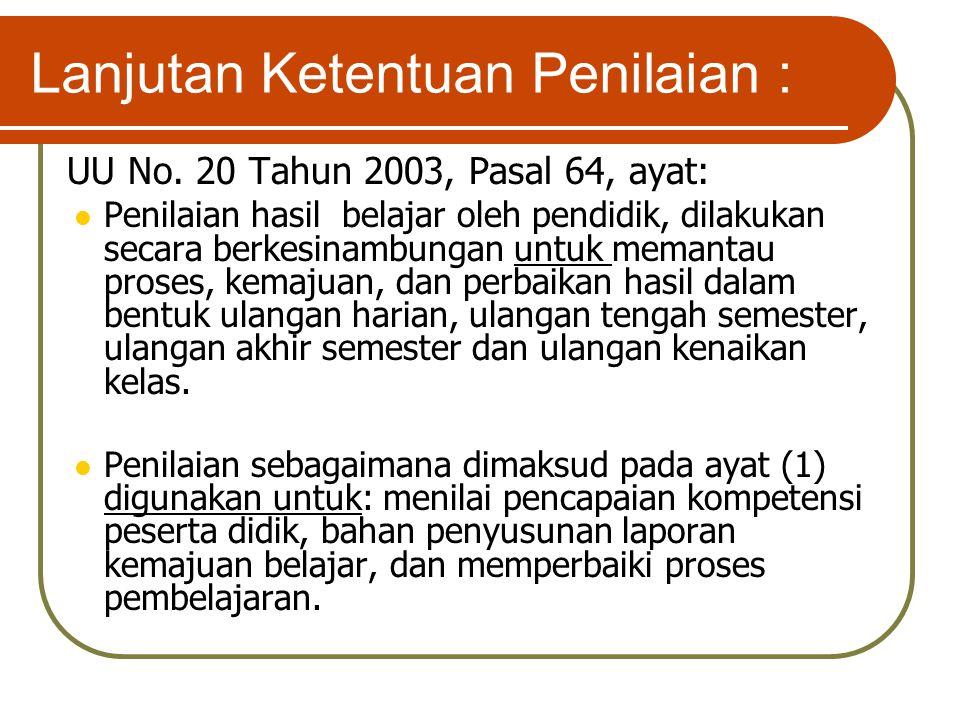Lanjutan Ketentuan Penilaian : UU No. 20 Tahun 2003, Pasal 64, ayat: Penilaian hasil belajar oleh pendidik, dilakukan secara berkesinambungan untuk me