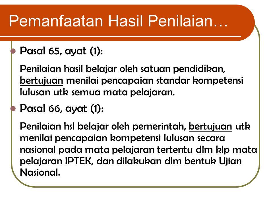 Pemanfaatan Hasil Penilaian… Pasal 65, ayat (1): Penilaian hasil belajar oleh satuan pendidikan, bertujuan menilai pencapaian standar kompetensi lulus