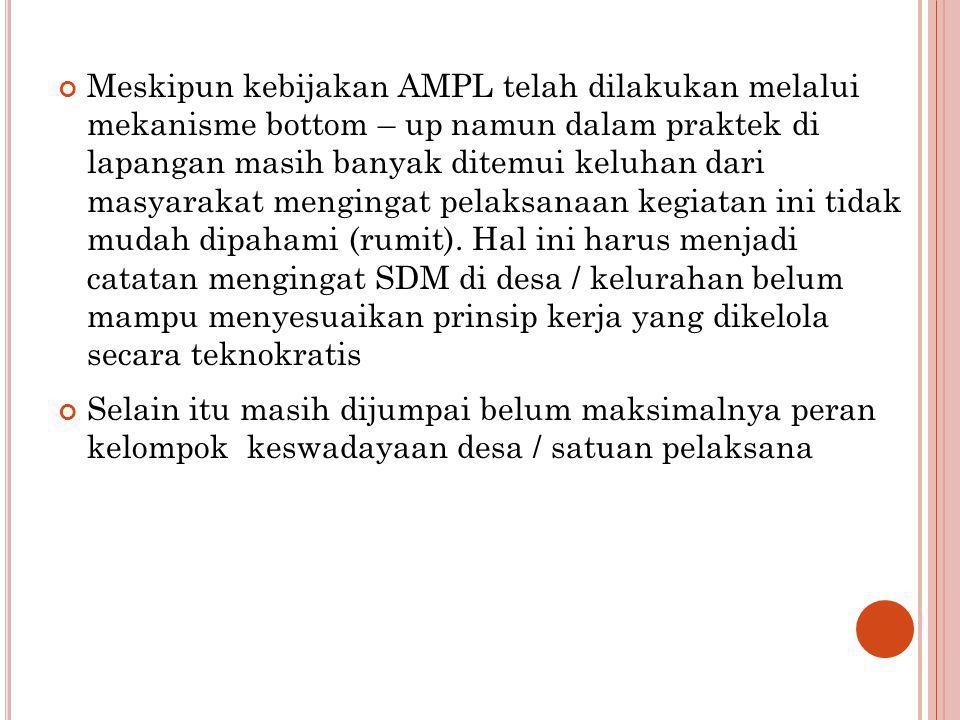 Meskipun kebijakan AMPL telah dilakukan melalui mekanisme bottom – up namun dalam praktek di lapangan masih banyak ditemui keluhan dari masyarakat men