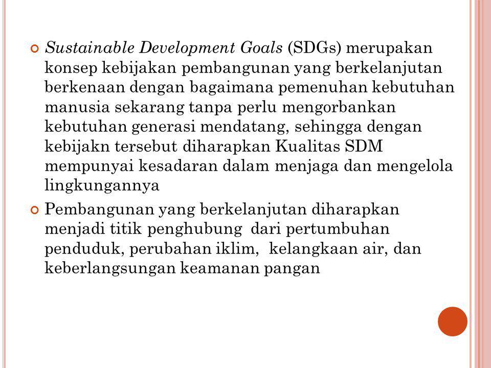 Sustainable Development Goals (SDGs) merupakan konsep kebijakan pembangunan yang berkelanjutan berkenaan dengan bagaimana pemenuhan kebutuhan manusia