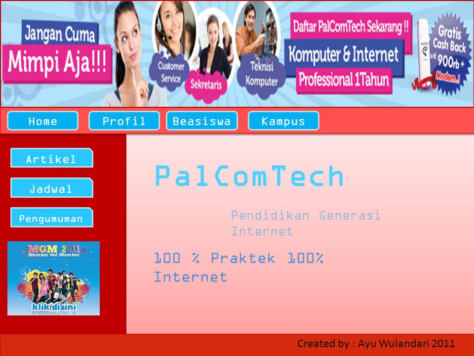 HomeProfilBeasiswaKampus Artikel Jadwal Pengumuman PalComTech Pendidikan Generasi Internet 100 % Praktek 100% Internet Created by : Ayu Wulandari 2011