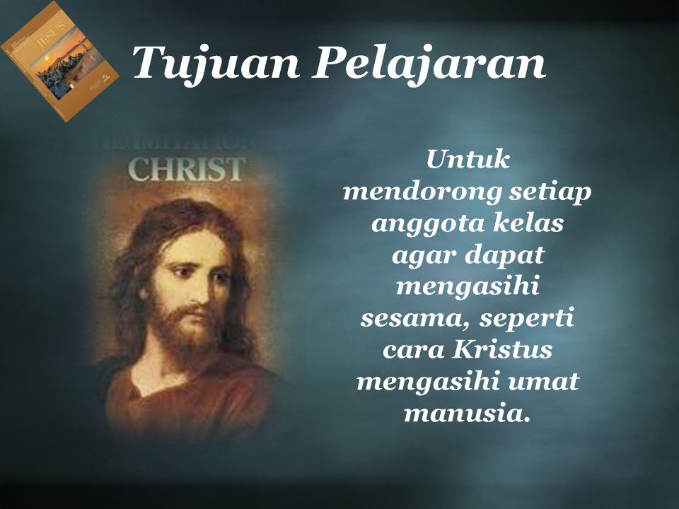 Tujuan Pelajaran Untuk mendorong setiap anggota kelas agar dapat mengasihi sesama, seperti cara Kristus mengasihi umat manusia.