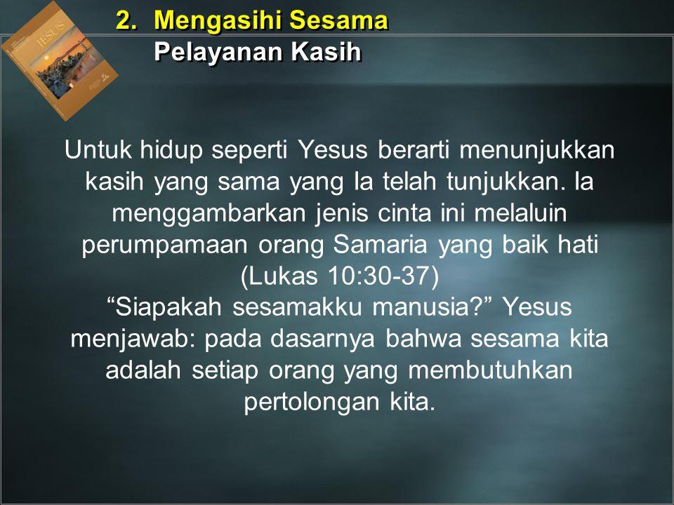 Untuk hidup seperti Yesus berarti menunjukkan kasih yang sama yang Ia telah tunjukkan. Ia menggambarkan jenis cinta ini melaluin perumpamaan orang Sam