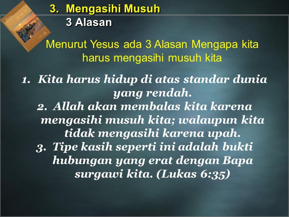 1.Kita harus hidup di atas standar dunia yang rendah. 2.Allah akan membalas kita karena mengasihi musuh kita; walaupun kita tidak mengasihi karena upa