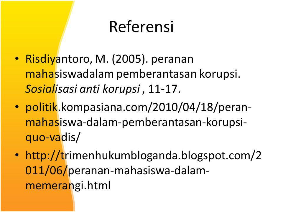 Referensi Risdiyantoro, M. (2005). peranan mahasiswadalam pemberantasan korupsi. Sosialisasi anti korupsi, 11-17. politik.kompasiana.com/2010/04/18/pe