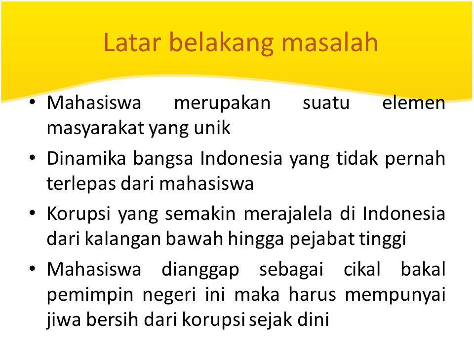 Latar belakang masalah Mahasiswa merupakan suatu elemen masyarakat yang unik Dinamika bangsa Indonesia yang tidak pernah terlepas dari mahasiswa Korup