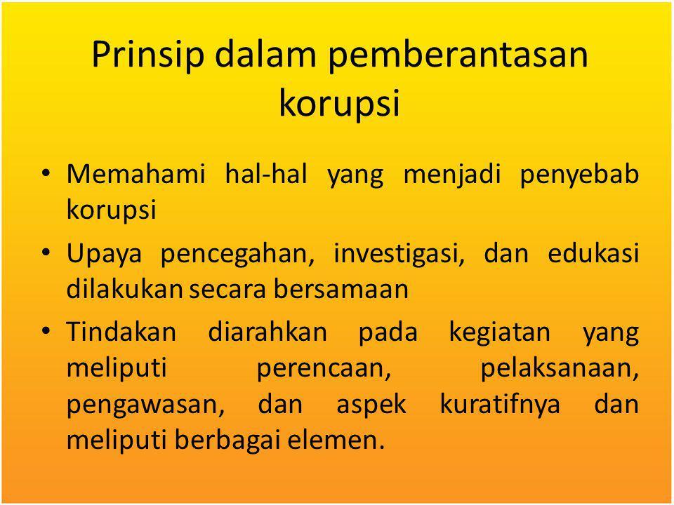 Prinsip dalam pemberantasan korupsi Memahami hal-hal yang menjadi penyebab korupsi Upaya pencegahan, investigasi, dan edukasi dilakukan secara bersama