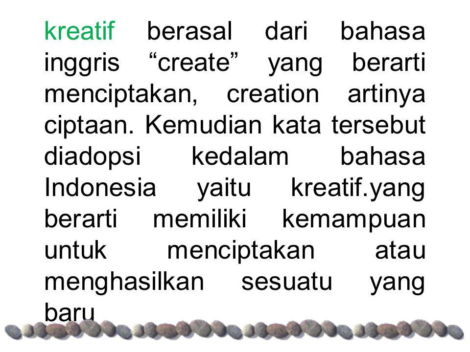 kreatif berasal dari bahasa inggris create yang berarti menciptakan, creation artinya ciptaan.